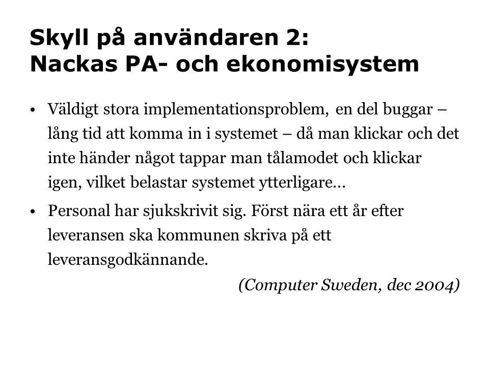 Skyll på användaren 2: Nackas PA- och ekonomisystem •Väldigt stora implementationsproblem, en del buggar – lång tid att komma in i systemet – då man klickar och det inte händer något tappar man tålamodet och klickar igen, vilket belastar systemet ytterligare...