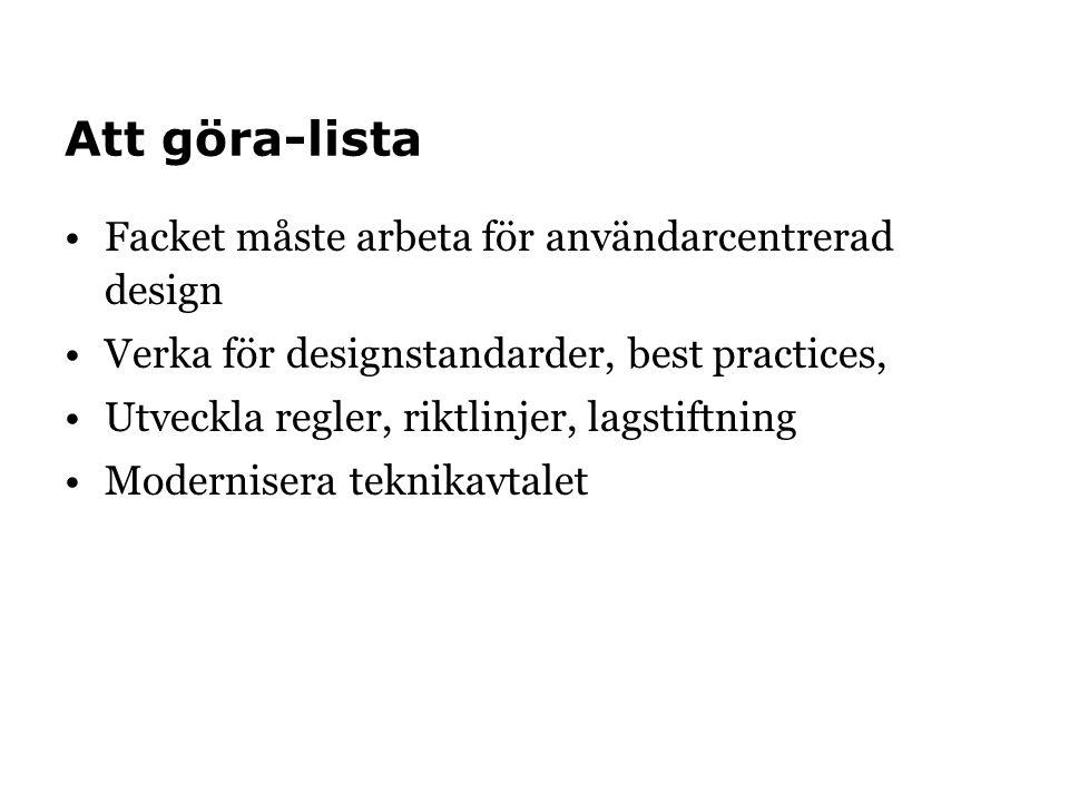 Att göra-lista •Facket måste arbeta för användarcentrerad design •Verka för designstandarder, best practices, •Utveckla regler, riktlinjer, lagstiftning •Modernisera teknikavtalet