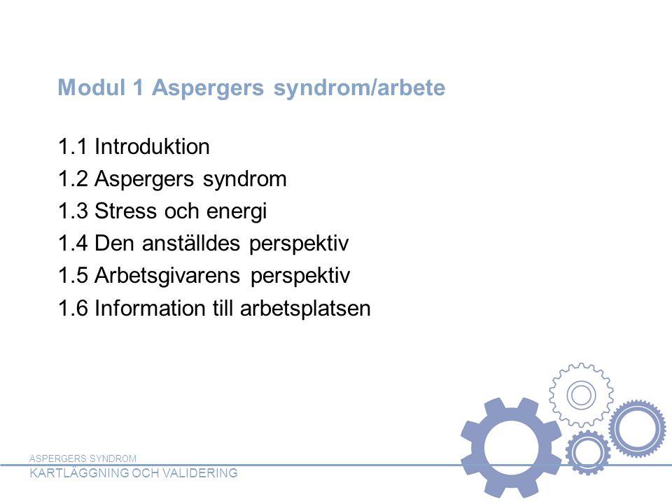 ASPERGERS SYNDROM KARTLÄGGNING OCH VALIDERING Modul 1 Aspergers syndrom/arbete 1.1 Introduktion 1.2 Aspergers syndrom 1.3 Stress och energi 1.4 Den anställdes perspektiv 1.5 Arbetsgivarens perspektiv 1.6 Information till arbetsplatsen