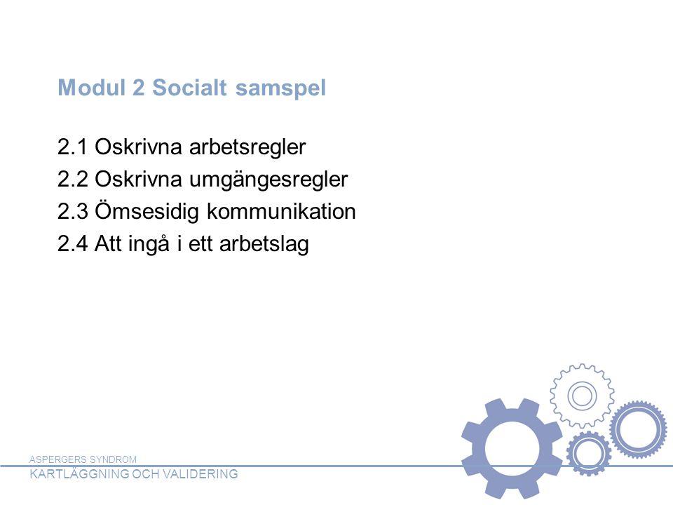 ASPERGERS SYNDROM KARTLÄGGNING OCH VALIDERING Modul 2 Socialt samspel 2.1 Oskrivna arbetsregler 2.2 Oskrivna umgängesregler 2.3 Ömsesidig kommunikation 2.4 Att ingå i ett arbetslag