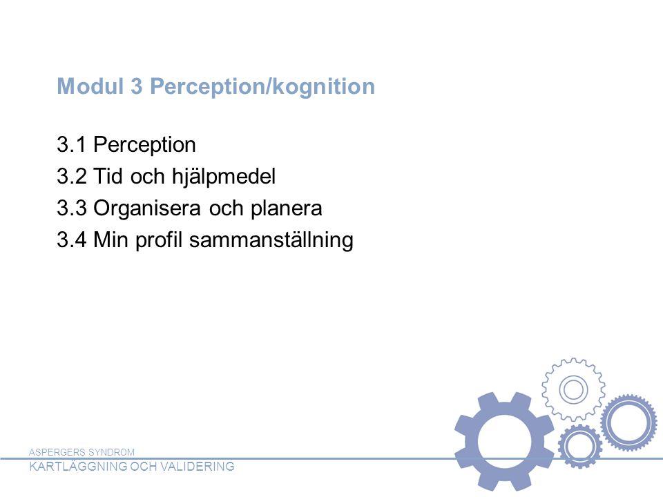 ASPERGERS SYNDROM KARTLÄGGNING OCH VALIDERING Modul 3 Perception/kognition 3.1 Perception 3.2 Tid och hjälpmedel 3.3 Organisera och planera 3.4 Min profil sammanställning