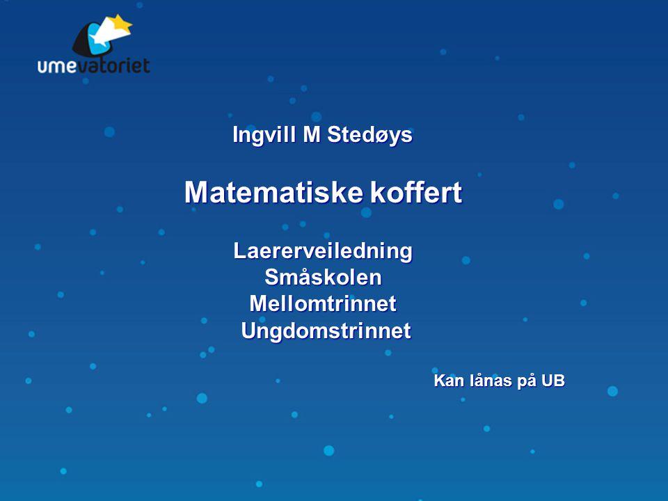 Ingvill M Stedøys Matematiske koffert LaererveiledningSmåskolenMellomtrinnet Ungdomstrinnet Ungdomstrinnet Kan lånas på UB