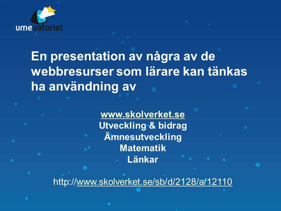 En presentation av några av de webbresurser som lärare kan tänkas ha användning av www.skolverket.se Utveckling & bidrag Ämnesutveckling Matematik Län