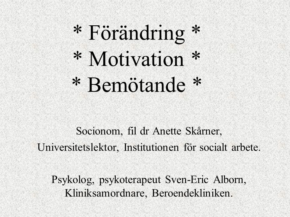 * Förändring * * Motivation * * Bemötande * Socionom, fil dr Anette Skårner, Universitetslektor, Institutionen för socialt arbete.