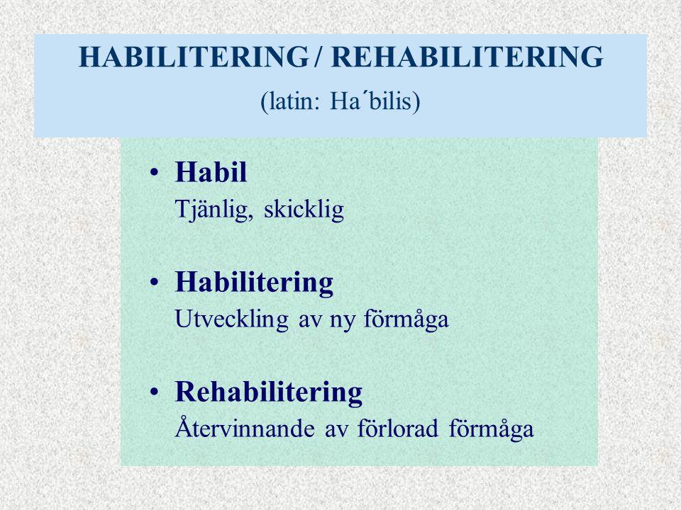 HABILITERING / REHABILITERING (latin: Ha´bilis) •Habil Tjänlig, skicklig •Habilitering Utveckling av ny förmåga •Rehabilitering Återvinnande av förlorad förmåga