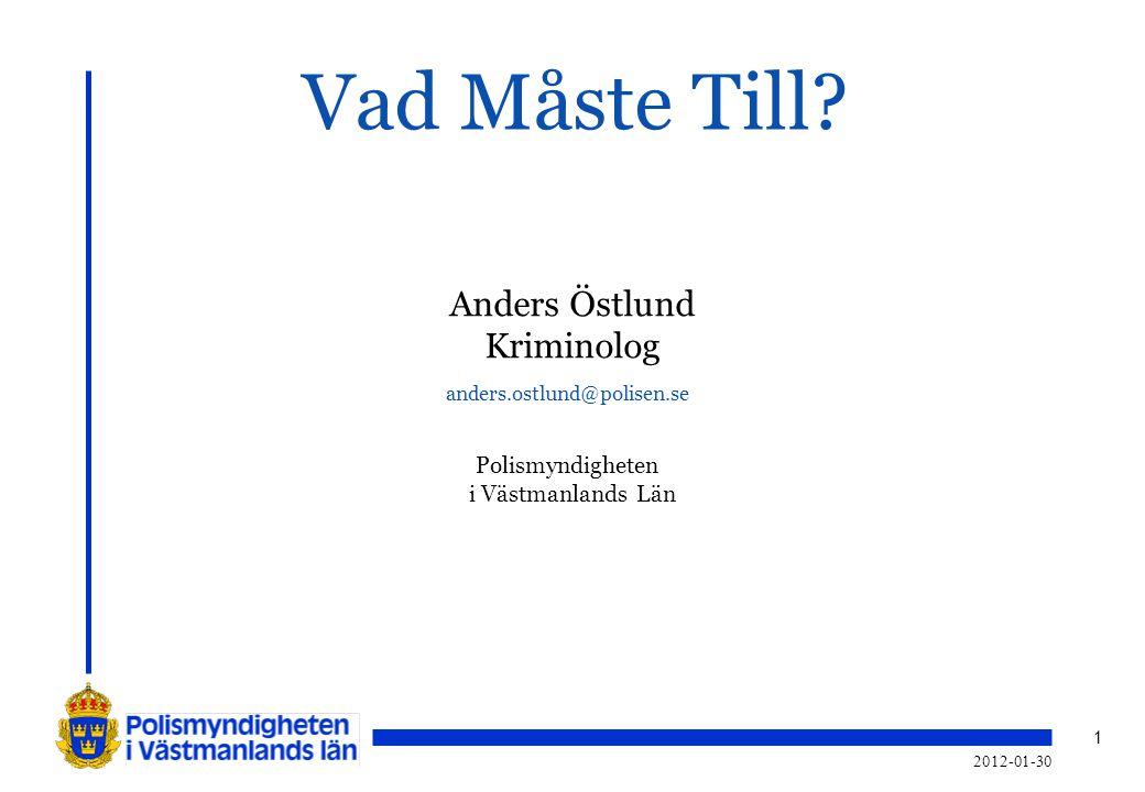 1 2012-01-30 Vad Måste Till? Anders Östlund Kriminolog anders.ostlund@polisen.se Polismyndigheten i Västmanlands Län