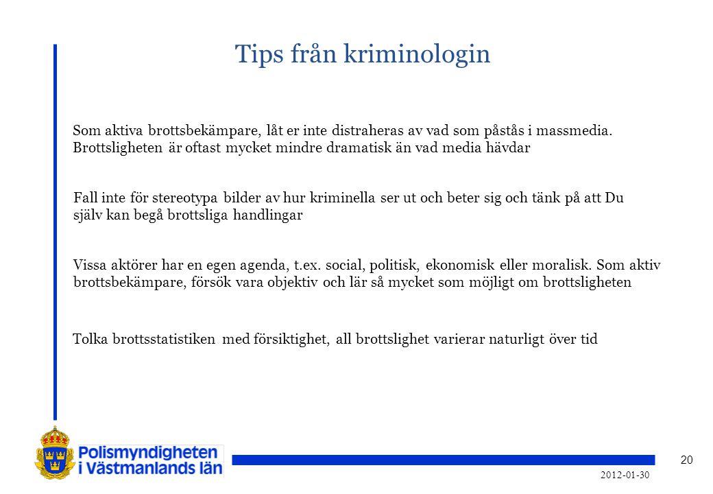 20 Tips från kriminologin 2012-01-30 Som aktiva brottsbekämpare, låt er inte distraheras av vad som påstås i massmedia. Brottsligheten är oftast mycke