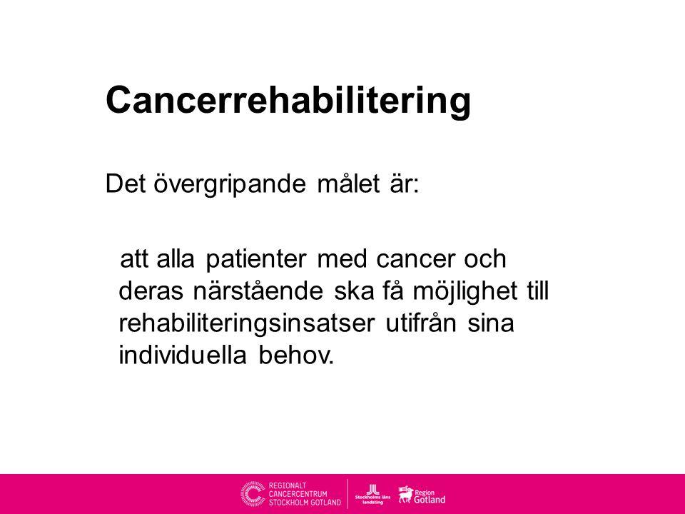 Cancerrehabilitering Det övergripande målet är: att alla patienter med cancer och deras närstående ska få möjlighet till rehabiliteringsinsatser utifrån sina individuella behov.