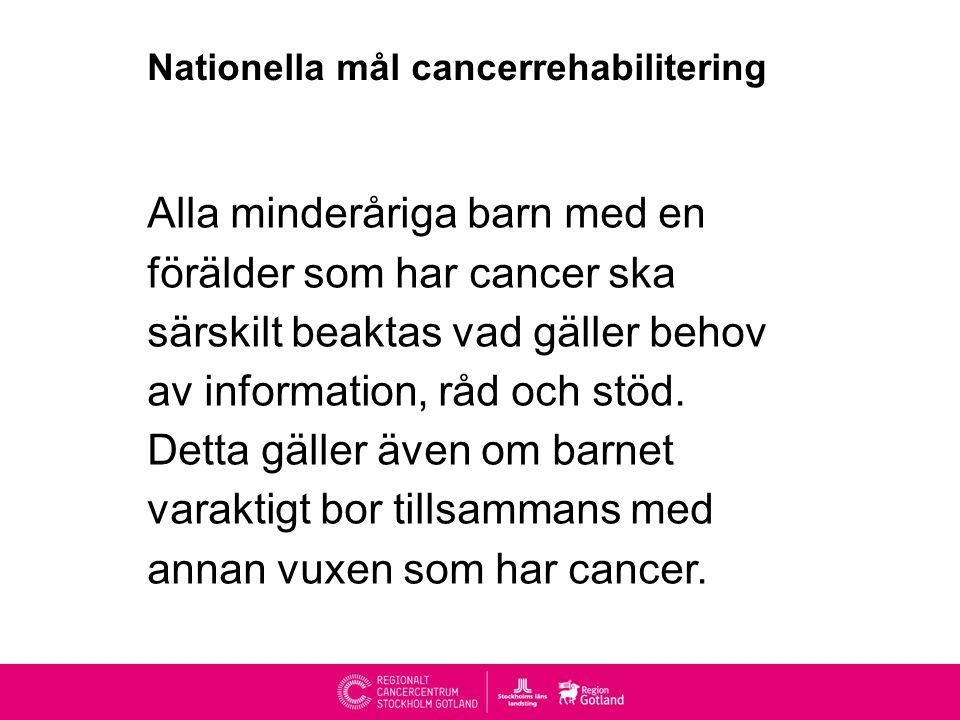 Nationella mål cancerrehabilitering Alla minderåriga barn med en förälder som har cancer ska särskilt beaktas vad gäller behov av information, råd och stöd.