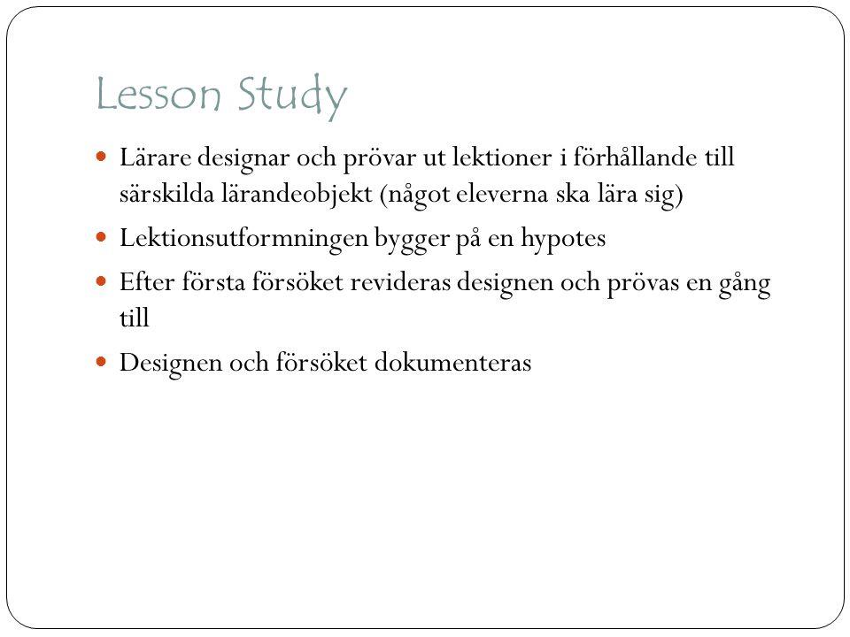 Lesson Study  Lärare designar och prövar ut lektioner i förhållande till särskilda lärandeobjekt (något eleverna ska lära sig)  Lektionsutformningen