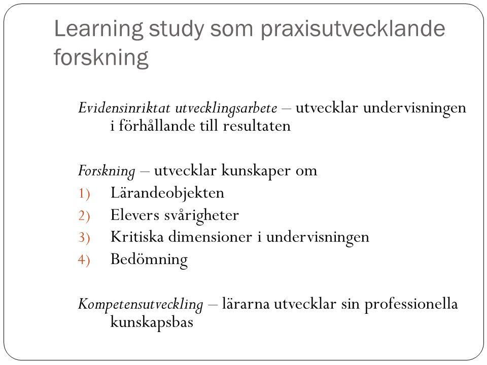 Learning study som praxisutvecklande forskning Evidensinriktat utvecklingsarbete – utvecklar undervisningen i förhållande till resultaten Forskning –
