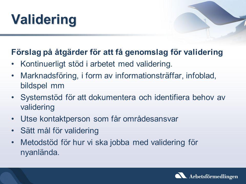 Validering Förslag på åtgärder för att få genomslag för validering •Kontinuerligt stöd i arbetet med validering. •Marknadsföring, i form av informatio