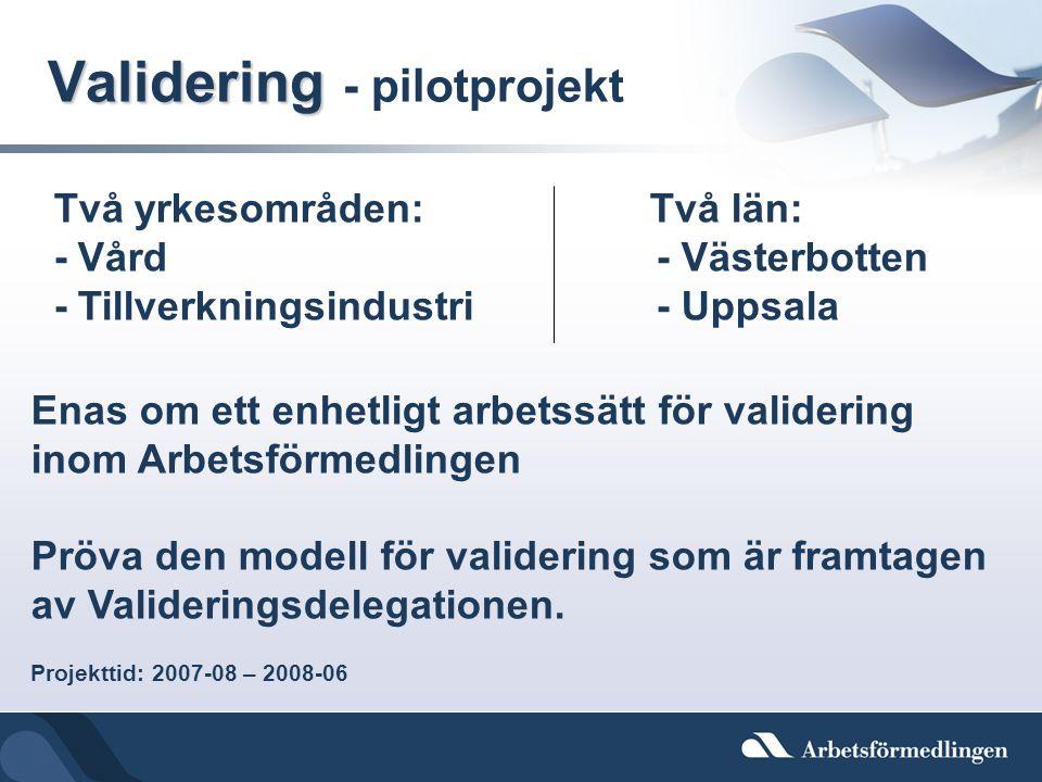 Validering Validering - pilotprojekt Två yrkesområden: Två län: - Vård - Västerbotten - Tillverkningsindustri - Uppsala Enas om ett enhetligt arbetssä