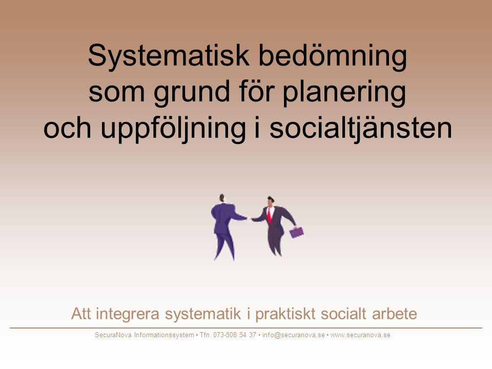 Systematisk bedömning som grund för planering och uppföljning i socialtjänsten Att integrera systematik i praktiskt socialt arbete SecuraNova Informationssystem • Tfn: 073-508 54 37 • info@securanova.se • www.securanova.se