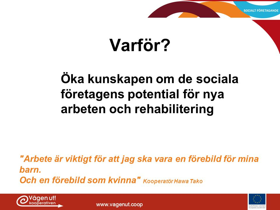 www.vagenut.coop Varför? Öka kunskapen om de sociala företagens potential för nya arbeten och rehabilitering