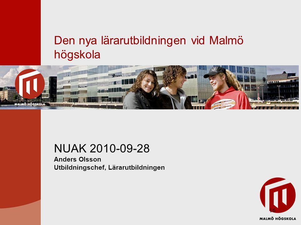 16 Den nya lärarutbildningen vid Malmö högskola NUAK 2010-09-28 Anders Olsson Utbildningschef, Lärarutbildningen