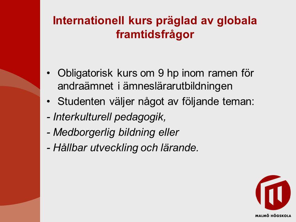 Internationell kurs präglad av globala framtidsfrågor •Obligatorisk kurs om 9 hp inom ramen för andraämnet i ämneslärarutbildningen •Studenten väljer