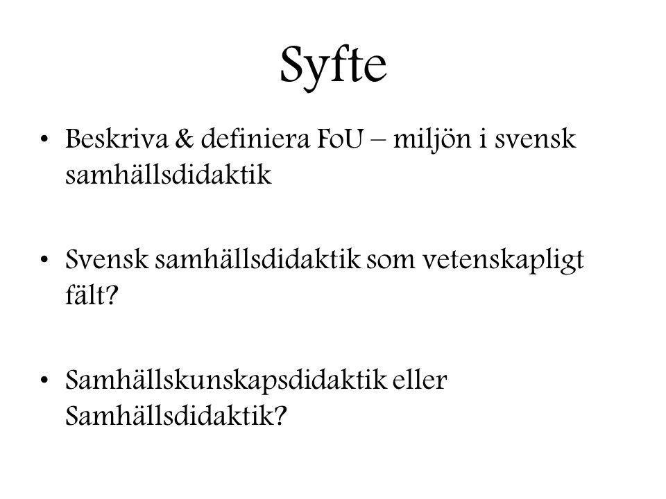 Syfte •Beskriva & definiera FoU – miljön i svensk samhällsdidaktik •Svensk samhällsdidaktik som vetenskapligt fält? •Samhällskunskapsdidaktik eller Sa