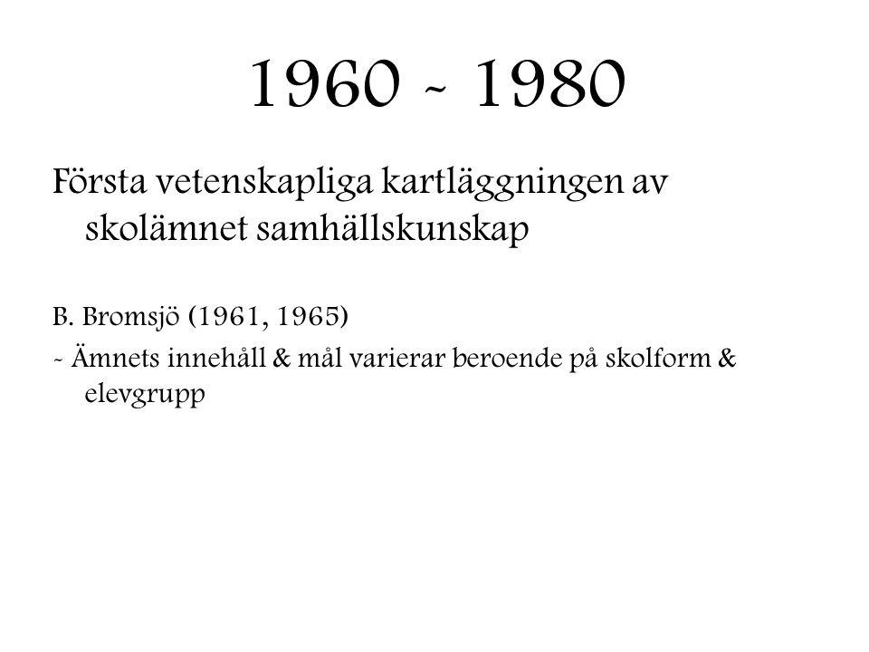 1960 - 1980 Första vetenskapliga kartläggningen av skolämnet samhällskunskap B. Bromsjö (1961, 1965) - Ämnets innehåll & mål varierar beroende på skol