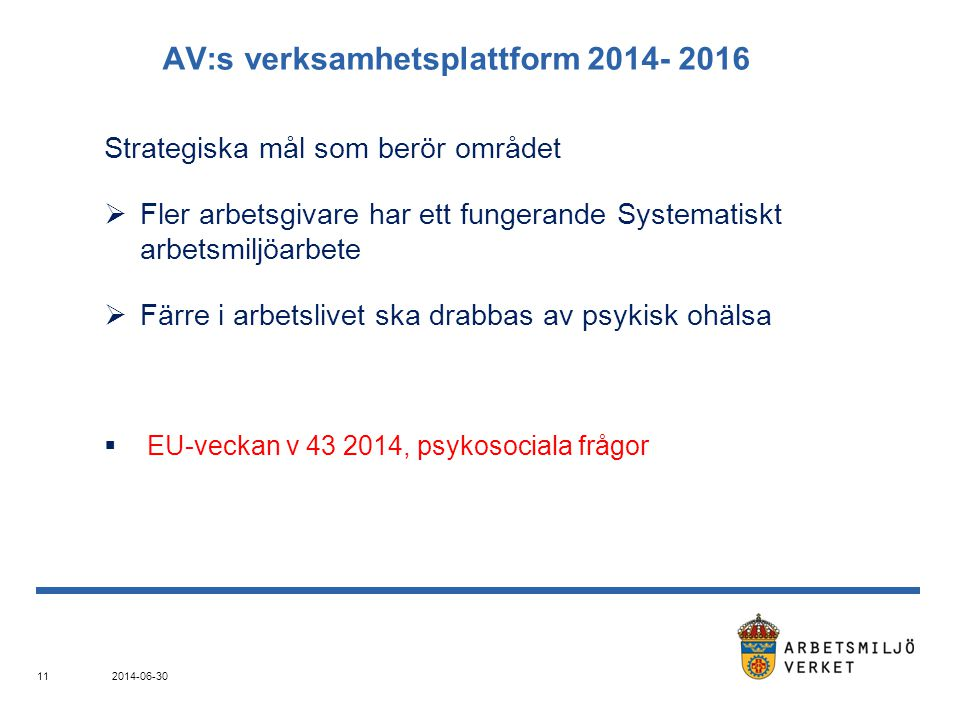 2014-06-30 11 AV:s verksamhetsplattform 2014- 2016 Strategiska mål som berör området  Fler arbetsgivare har ett fungerande Systematiskt arbetsmiljöarbete  Färre i arbetslivet ska drabbas av psykisk ohälsa  EU-veckan v 43 2014, psykosociala frågor
