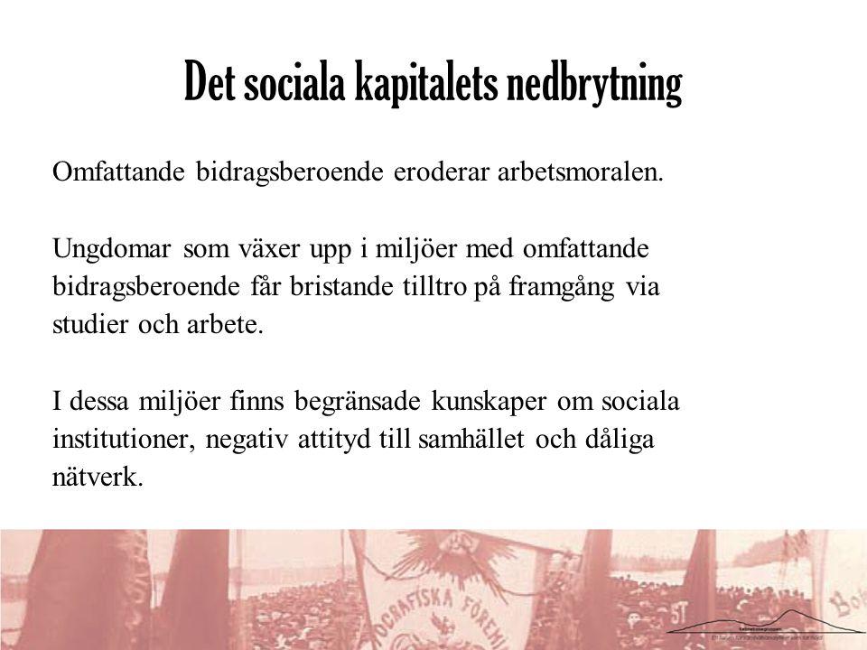Det sociala kapitalets nedbrytning Omfattande bidragsberoende eroderar arbetsmoralen. Ungdomar som växer upp i miljöer med omfattande bidragsberoende