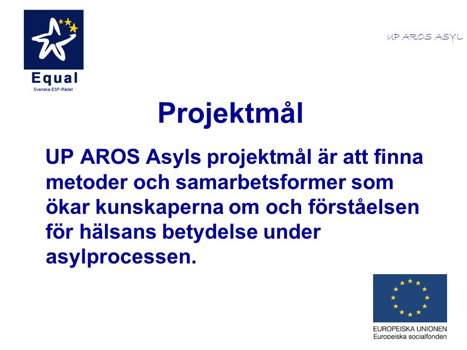 Projektmål UP AROS Asyls projektmål är att finna metoder och samarbetsformer som ökar kunskaperna om och förståelsen för hälsans betydelse under asylp
