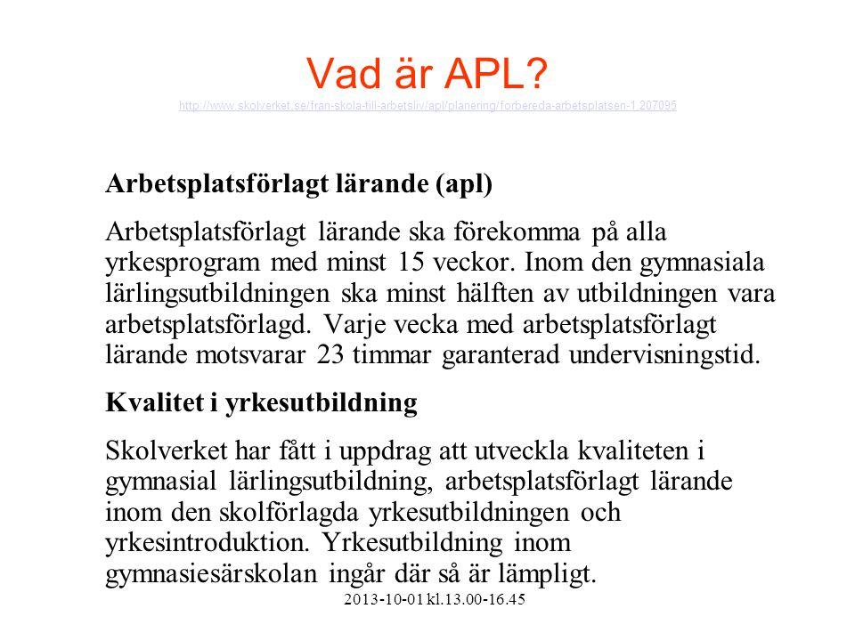 2013-10-01 kl.13.00-16.45 Vad är APL? http://www.skolverket.se/fran-skola-till-arbetsliv/apl/planering/forbereda-arbetsplatsen-1.207095 http://www.sko