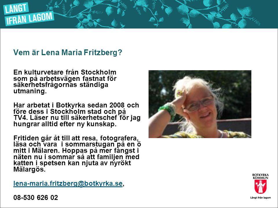 Vem är Lena Maria Fritzberg? En kulturvetare från Stockholm som på arbetsvägen fastnat för säkerhetsfrågornas ständiga utmaning. Har arbetat i Botkyrk