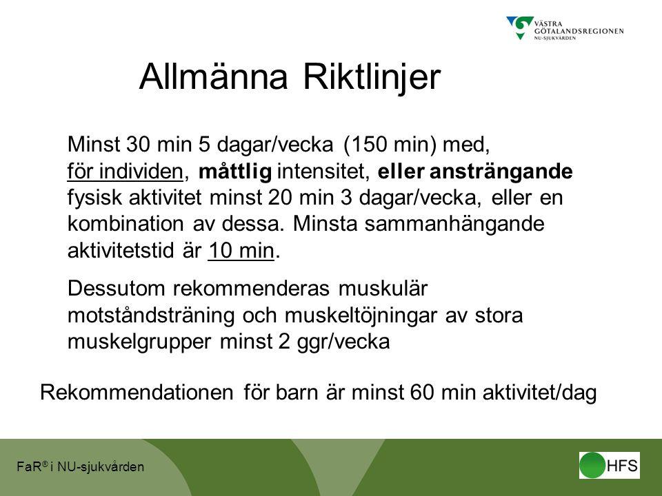FaR ® i NU-sjukvården Allmänna Riktlinjer Minst 30 min 5 dagar/vecka (150 min) med, för individen, måttlig intensitet, eller ansträngande fysisk aktiv