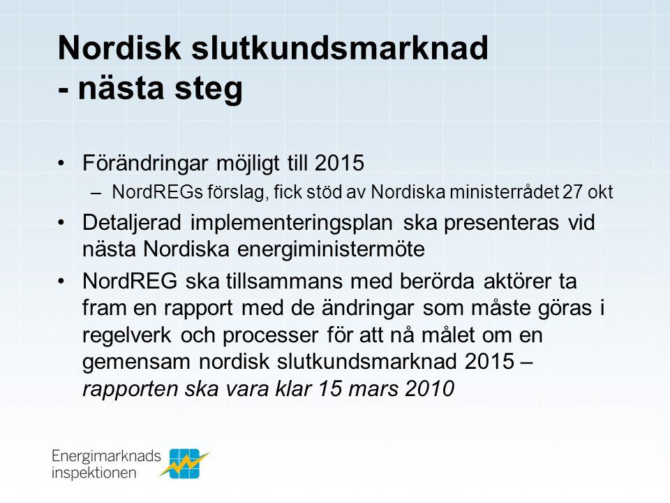 Nordisk slutkundsmarknad - nästa steg •Förändringar möjligt till 2015 –NordREGs förslag, fick stöd av Nordiska ministerrådet 27 okt •Detaljerad implementeringsplan ska presenteras vid nästa Nordiska energiministermöte •NordREG ska tillsammans med berörda aktörer ta fram en rapport med de ändringar som måste göras i regelverk och processer för att nå målet om en gemensam nordisk slutkundsmarknad 2015 – rapporten ska vara klar 15 mars 2010