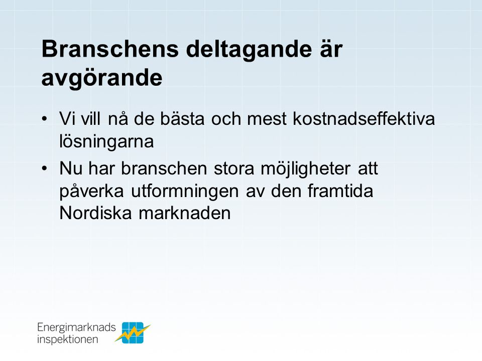 Branschens deltagande är avgörande •Vi vill nå de bästa och mest kostnadseffektiva lösningarna •Nu har branschen stora möjligheter att påverka utformningen av den framtida Nordiska marknaden