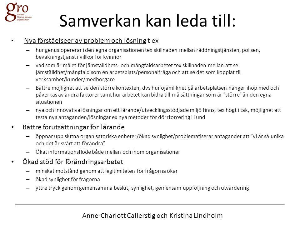 Anne-Charlott Callerstig och Kristina Lindholm Samverkan kan leda till: • Nya förståelseer av problem och lösning t ex – hur genus opererar i den egna organisationen tex skillnaden mellan räddningstjänsten, polisen, bevakningstjänst i villkor för kvinnor – vad som är målet för jämställdhets- och mångfaldsarbetet tex skillnaden mellan att se jämställdhet/mångfald som en arbetsplats/personalfråga och att se det som kopplat till verksamhet/kunder/medborgare – Bättre möjlighet att se den större kontexten, dvs hur ojämlikhet på arbetsplatsen hänger ihop med och påverkas av andra faktorer samt hur arbetet kan bidra till målsättningar som är större än den egna situationen – nya och innovativa lösningar om ett lärande/utvecklingsstödjade miljö finns, tex högt i tak, möjlighet att testa nya antaganden/lösningar ex nya metoder för dörrforcering i Lund • Bättre förutsättningar för lärande – öppnar upp slutna organisatoriska enheter/ökad synlighet/problematiserar antagandet att vi är så unika och det är svårt att förändra – Ökat informationsflöde både mellan och inom organisationer • Ökad stöd för förändringsarbetet – minskat motstånd genom att legitimiteten för frågorna ökar – ökad synlighet för frågorna – yttre tryck genom gemensamma beslut, synlighet, gemensam uppföljning och utvärdering