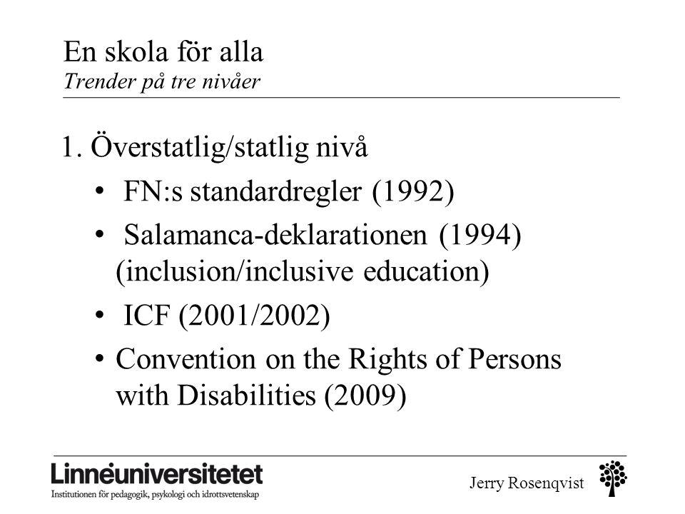 Jerry Rosenqvist 1. Överstatlig/statlig nivå • FN:s standardregler (1992) • Salamanca-deklarationen (1994) (inclusion/inclusive education) • ICF (2001