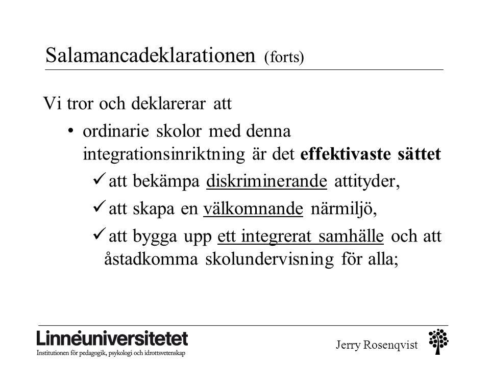 Jerry Rosenqvist Salamancadeklarationen (forts) Vi tror och deklarerar att • ordinarie skolor med denna integrationsinriktning är det effektivaste sät