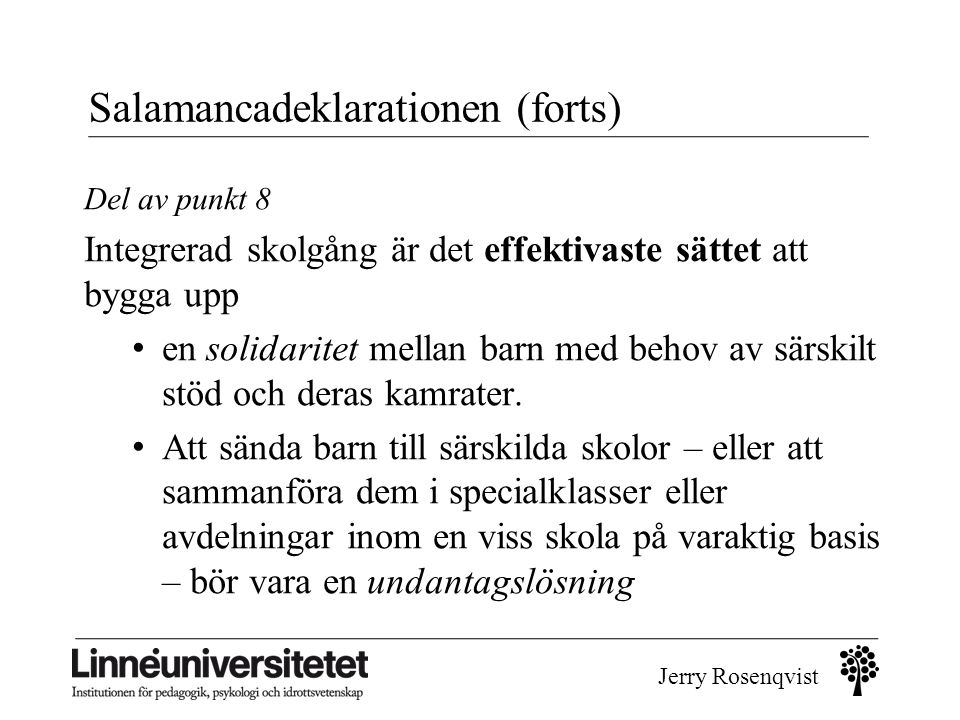 Jerry Rosenqvist Salamancadeklarationen (forts) Del av punkt 8 Integrerad skolgång är det effektivaste sättet att bygga upp • en solidaritet mellan ba