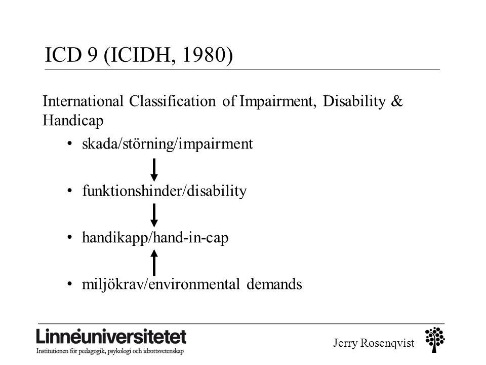 Jerry Rosenqvist ICD 9 (ICIDH, 1980) International Classification of Impairment, Disability & Handicap • skada/störning/impairment • funktionshinder/d