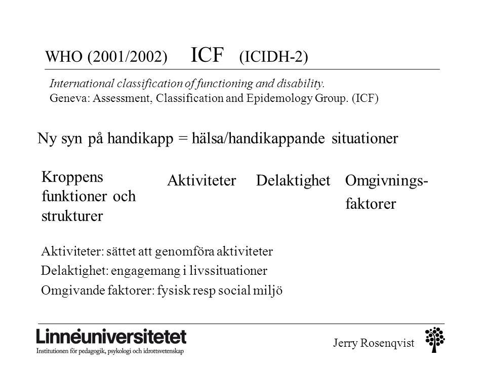Jerry Rosenqvist WHO (2001/2002) ICF (ICIDH-2) Ny syn på handikapp = hälsa/handikappande situationer Aktiviteter Kroppens funktioner och strukturer De