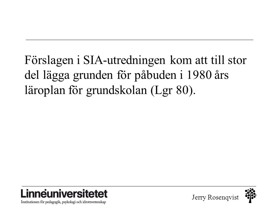 Jerry Rosenqvist Förslagen i SIA-utredningen kom att till stor del lägga grunden för påbuden i 1980 års läroplan för grundskolan (Lgr 80).