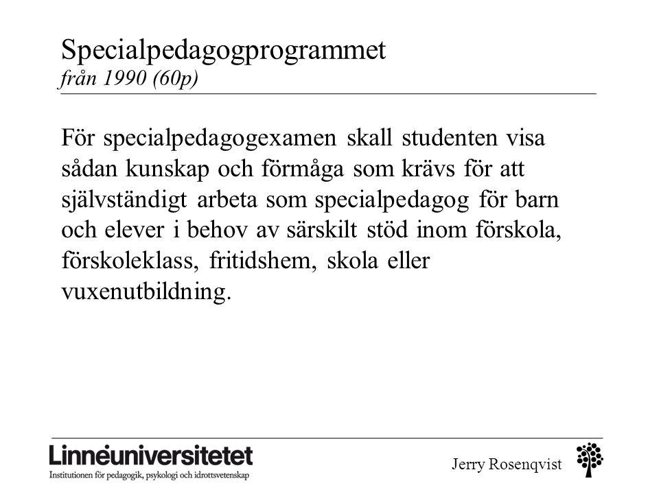Jerry Rosenqvist Specialpedagogprogrammet från 1990 (60p) För specialpedagogexamen skall studenten visa sådan kunskap och förmåga som krävs för att sj