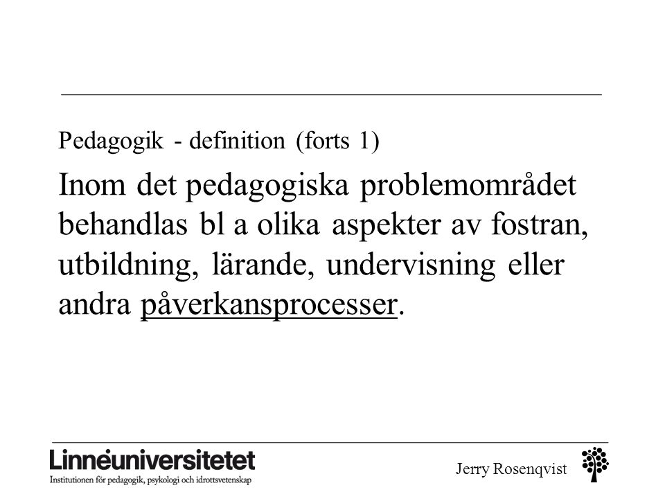 Jerry Rosenqvist Pedagogik - definition (forts 1) Inom det pedagogiska problemområdet behandlas bl a olika aspekter av fostran, utbildning, lärande, u