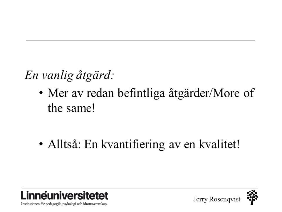 Jerry Rosenqvist En vanlig åtgärd: • Mer av redan befintliga åtgärder/More of the same! • Alltså: En kvantifiering av en kvalitet!
