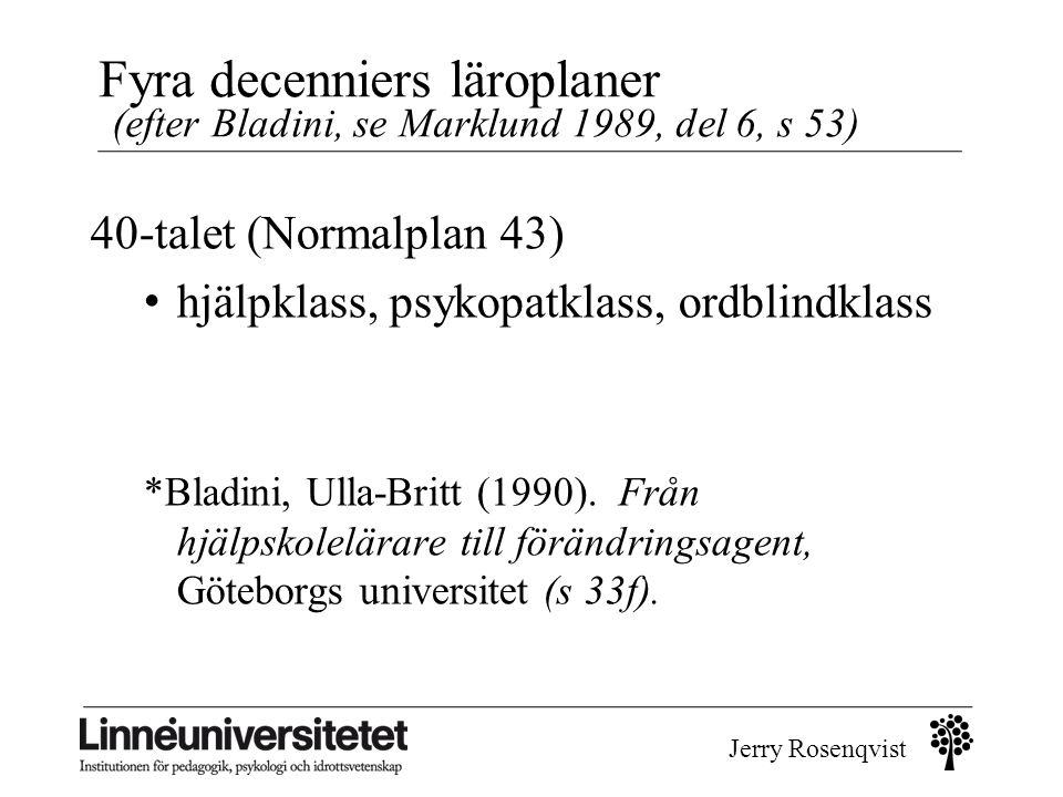 Jerry Rosenqvist Fyra decenniers läroplaner (efter Bladini, se Marklund 1989, del 6, s 53) 40-talet (Normalplan 43) • hjälpklass, psykopatklass, ordbl