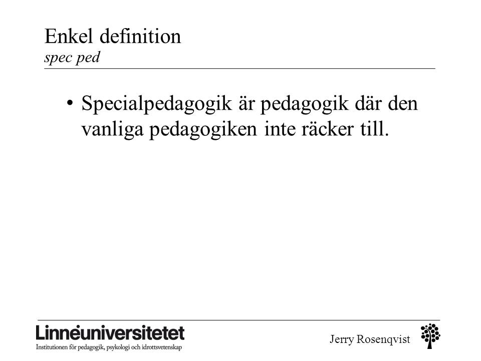 Jerry Rosenqvist Enkel definition spec ped forts Om pedagogik ses som undervisningssätt eller verksamhetsformer betyder specialpedagogik speciella undervisningsformer och speciella verksamhetsformer.