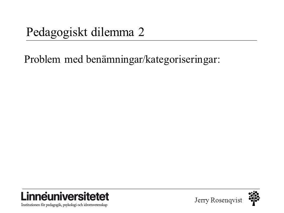 Jerry Rosenqvist Pedagogiskt dilemma 2 Problem med benämningar/kategoriseringar: