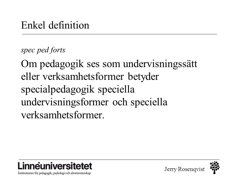 Jerry Rosenqvist Pedagogiska dilemman 1.elever olika – men skall ha liknande kunskaper (betyg) 2.avgränsa vad specialpedagogik är - och vad det inte är 3.framhålla det speciella för att kunna se det generella (resurser)