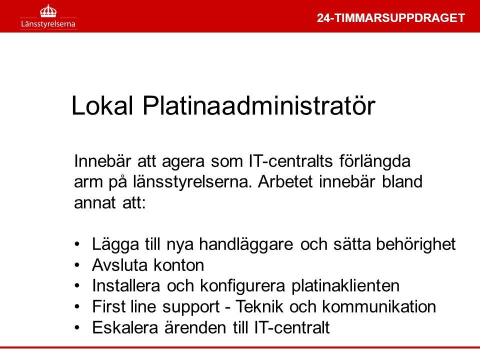 24-TIMMARSUPPDRAGET Lokal Platinaadministratör Innebär att agera som IT-centralts förlängda arm på länsstyrelserna. Arbetet innebär bland annat att: •