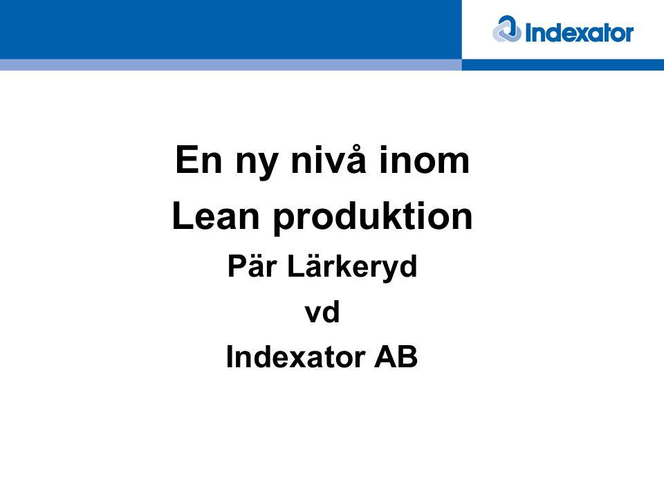 En ny nivå inom Lean produktion Pär Lärkeryd vd Indexator AB