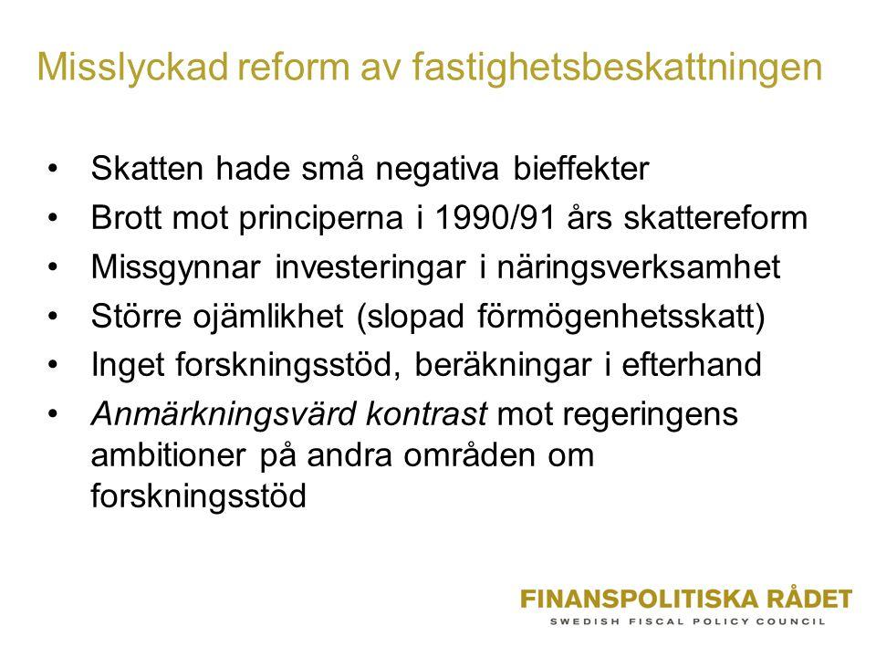 Misslyckad reform av fastighetsbeskattningen •Skatten hade små negativa bieffekter •Brott mot principerna i 1990/91 års skattereform •Missgynnar investeringar i näringsverksamhet •Större ojämlikhet (slopad förmögenhetsskatt) •Inget forskningsstöd, beräkningar i efterhand •Anmärkningsvärd kontrast mot regeringens ambitioner på andra områden om forskningsstöd