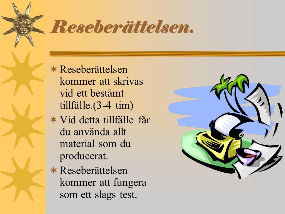 Reseberättelsen.  Reseberättelsen kommer att skrivas vid ett bestämt tillfälle.(3-4 tim)  Vid detta tillfälle får du använda allt material som du pr