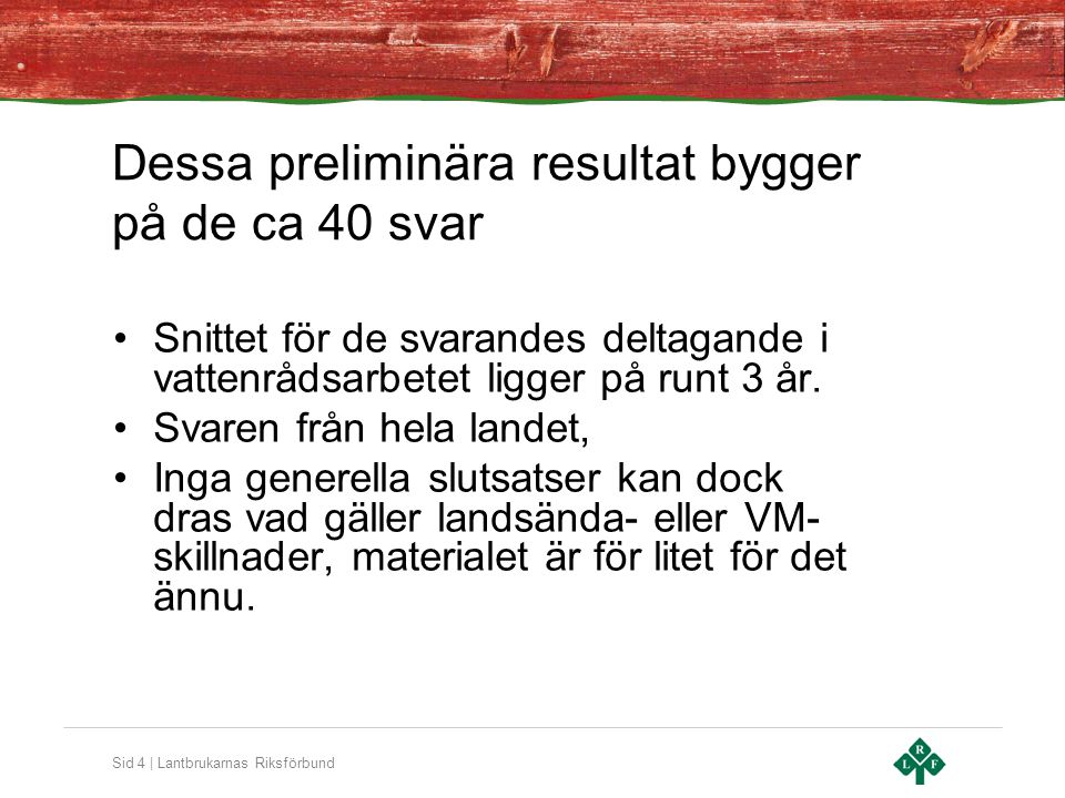 Sid 4 | Lantbrukarnas Riksförbund Dessa preliminära resultat bygger på de ca 40 svar •Snittet för de svarandes deltagande i vattenrådsarbetet ligger på runt 3 år.